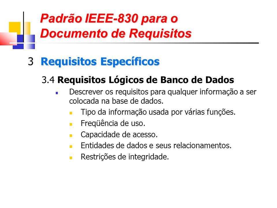 Padrão IEEE-830 para o Documento de Requisitos Requisitos Específicos 3 Requisitos Específicos 3.4 Requisitos Lógicos de Banco de Dados Descrever os requisitos para qualquer informação a ser colocada na base de dados.