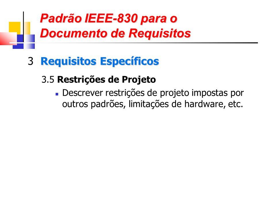 Padrão IEEE-830 para o Documento de Requisitos Requisitos Específicos 3 Requisitos Específicos 3.5 Restrições de Projeto Descrever restrições de projeto impostas por outros padrões, limitações de hardware, etc.