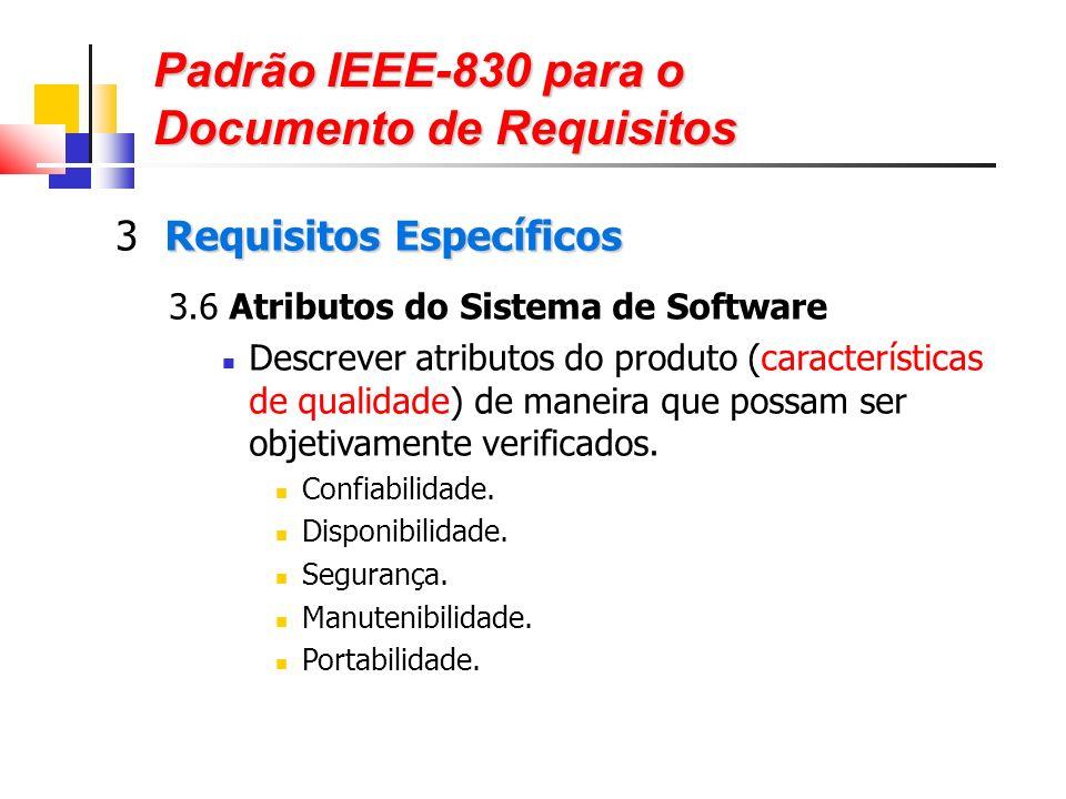 Padrão IEEE-830 para o Documento de Requisitos Requisitos Específicos 3 Requisitos Específicos 3.6 Atributos do Sistema de Software Descrever atributos do produto (características de qualidade) de maneira que possam ser objetivamente verificados.