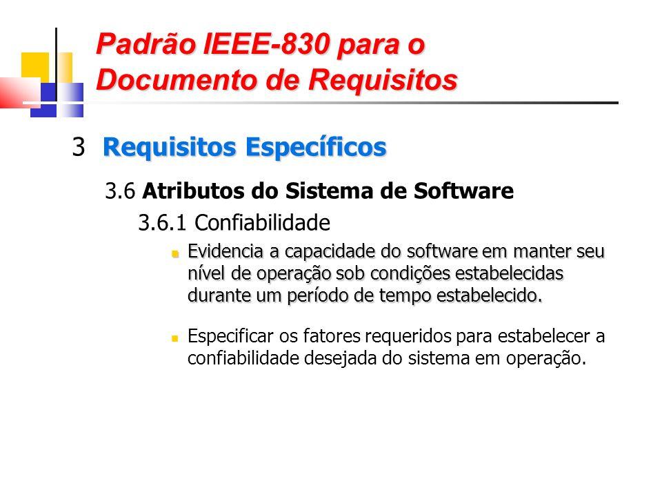 Padrão IEEE-830 para o Documento de Requisitos Requisitos Específicos 3 Requisitos Específicos 3.6 Atributos do Sistema de Software 3.6.1 Confiabilidade Evidencia a capacidade do software em manter seu nível de operação sob condições estabelecidas durante um período de tempo estabelecido.