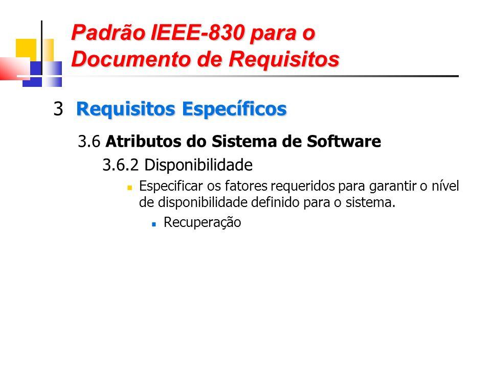 Padrão IEEE-830 para o Documento de Requisitos Requisitos Específicos 3 Requisitos Específicos 3.6 Atributos do Sistema de Software 3.6.2 Disponibilidade Especificar os fatores requeridos para garantir o nível de disponibilidade definido para o sistema.
