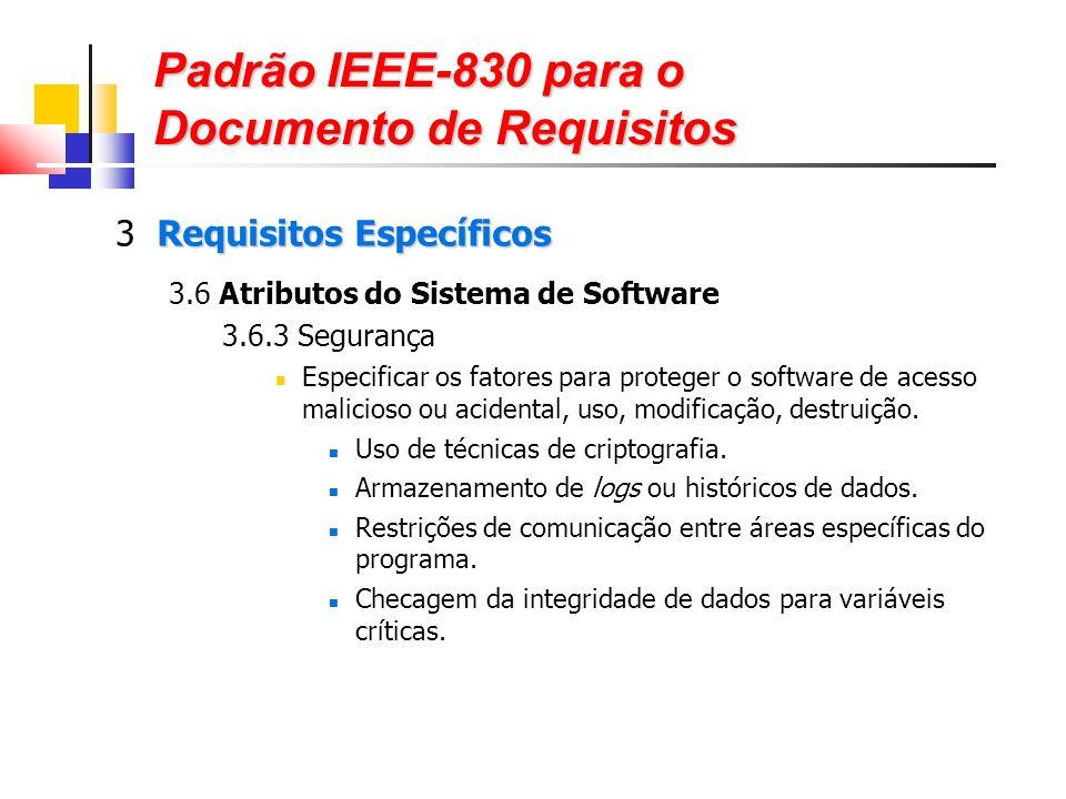 Padrão IEEE-830 para o Documento de Requisitos Requisitos Específicos 3 Requisitos Específicos 3.6 Atributos do Sistema de Software 3.6.3 Segurança Especificar os fatores para proteger o software de acesso malicioso ou acidental, uso, modificação, destruição.