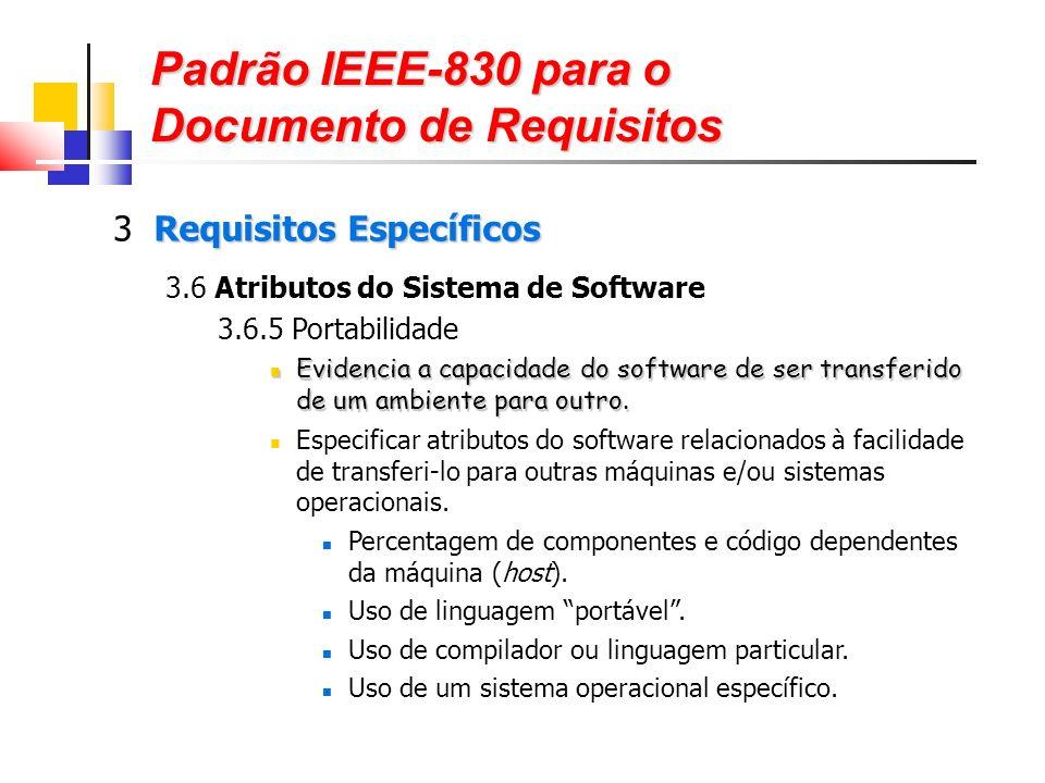 Padrão IEEE-830 para o Documento de Requisitos Requisitos Específicos 3 Requisitos Específicos 3.6 Atributos do Sistema de Software 3.6.5 Portabilidade Evidencia a capacidade do software de ser transferido de um ambiente para outro.