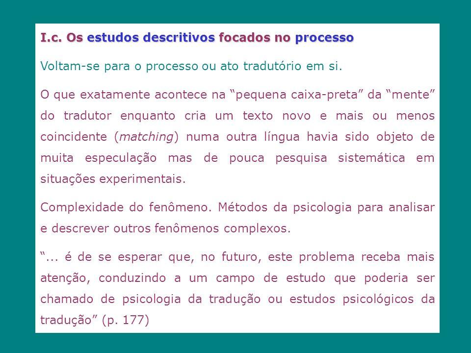 I.c. Os estudos descritivos focados no processo Voltam-se para o processo ou ato tradutório em si. O que exatamente acontece na pequena caixa-preta da