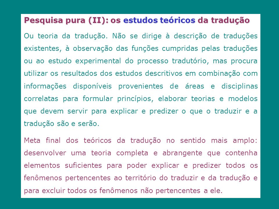Pesquisa pura (II): os estudos teóricos da tradução Ou teoria da tradução. Não se dirige à descrição de traduções existentes, à observação das funções