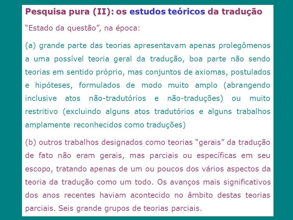 Pesquisa pura (II): os estudos teóricos da tradução Estado da questão, na época: (a) grande parte das teorias apresentavam apenas prolegômenos a uma p