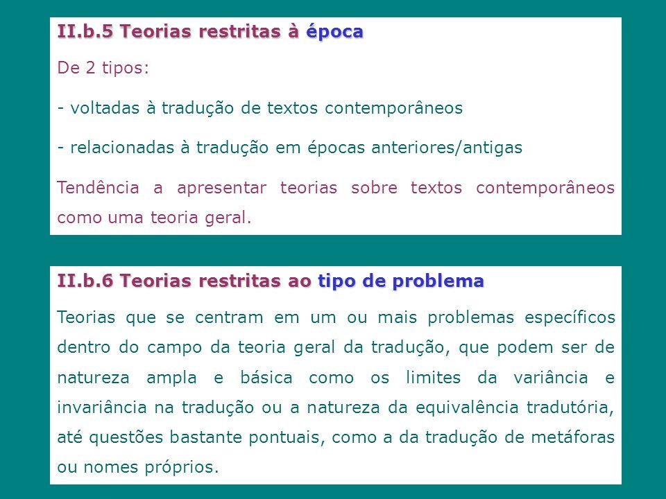 II.b.5 Teorias restritas à época De 2 tipos: - voltadas à tradução de textos contemporâneos - relacionadas à tradução em épocas anteriores/antigas Tendência a apresentar teorias sobre textos contemporâneos como uma teoria geral.