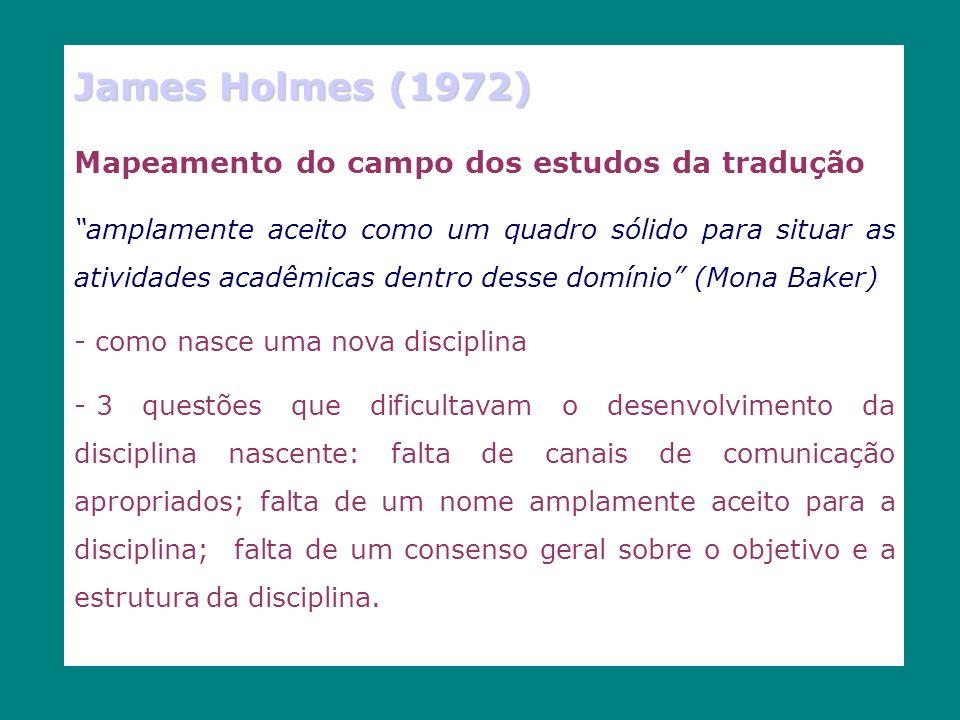 James Holmes (1972) Mapeamento do campo dos estudos da tradução amplamente aceito como um quadro sólido para situar as atividades acadêmicas dentro desse domínio (Mona Baker) - como nasce uma nova disciplina - 3 questões que dificultavam o desenvolvimento da disciplina nascente: falta de canais de comunicação apropriados; falta de um nome amplamente aceito para a disciplina; falta de um consenso geral sobre o objetivo e a estrutura da disciplina.