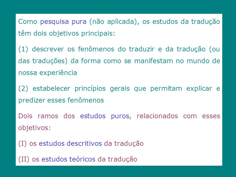 Como pesquisa pura (não aplicada), os estudos da tradução têm dois objetivos principais: (1) descrever os fenômenos do traduzir e da tradução (ou das
