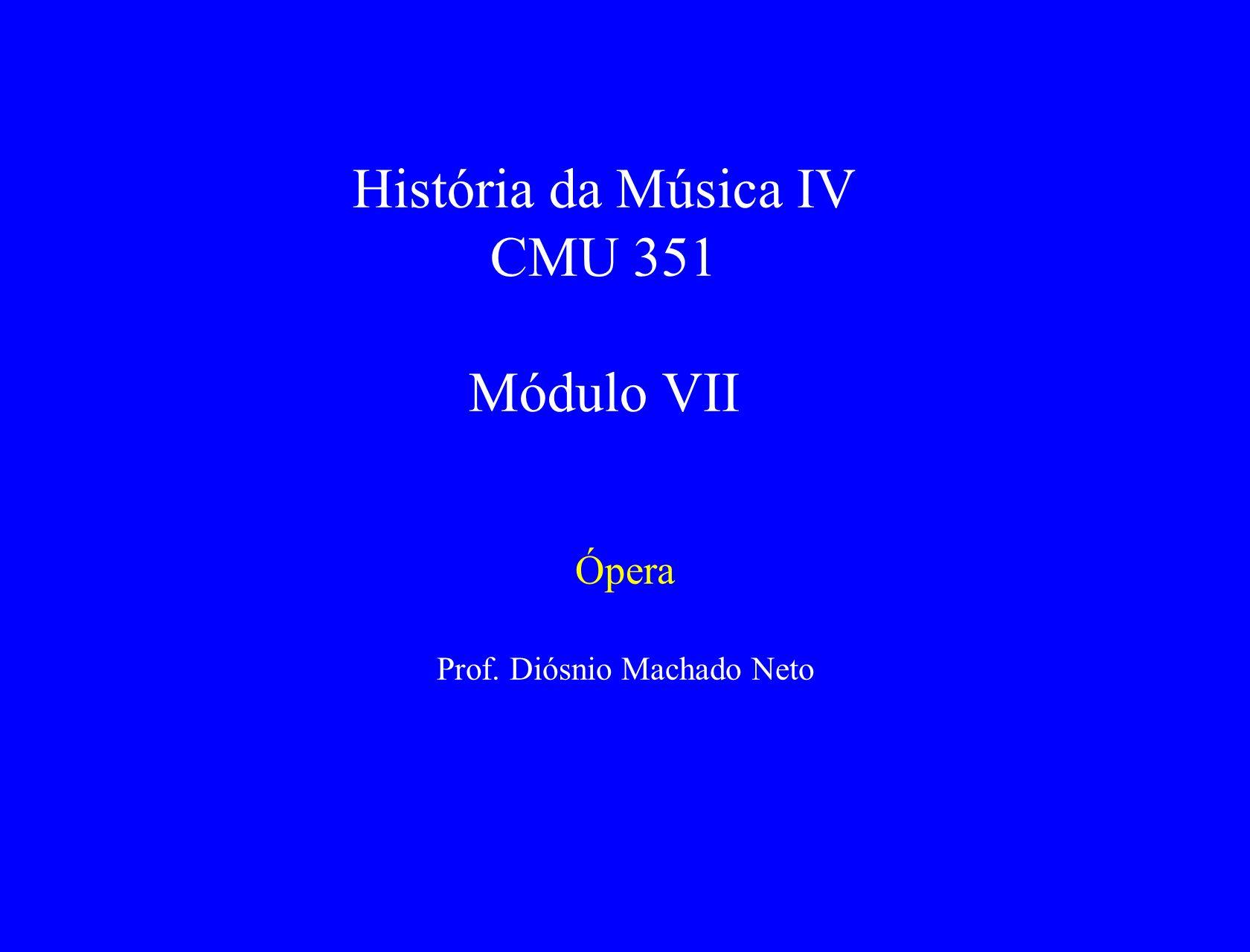 História da Música IV CMU 351 Módulo VII Ópera Prof. Diósnio Machado Neto