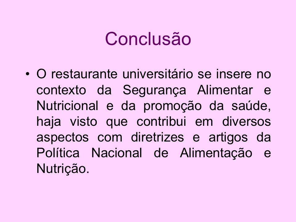 Conclusão O restaurante universitário se insere no contexto da Segurança Alimentar e Nutricional e da promoção da saúde, haja visto que contribui em d