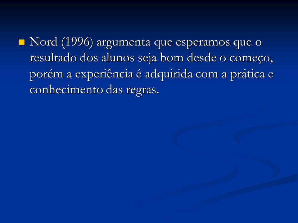 Nord (1996) argumenta que esperamos que o resultado dos alunos seja bom desde o começo, porém a experiência é adquirida com a prática e conhecimento d