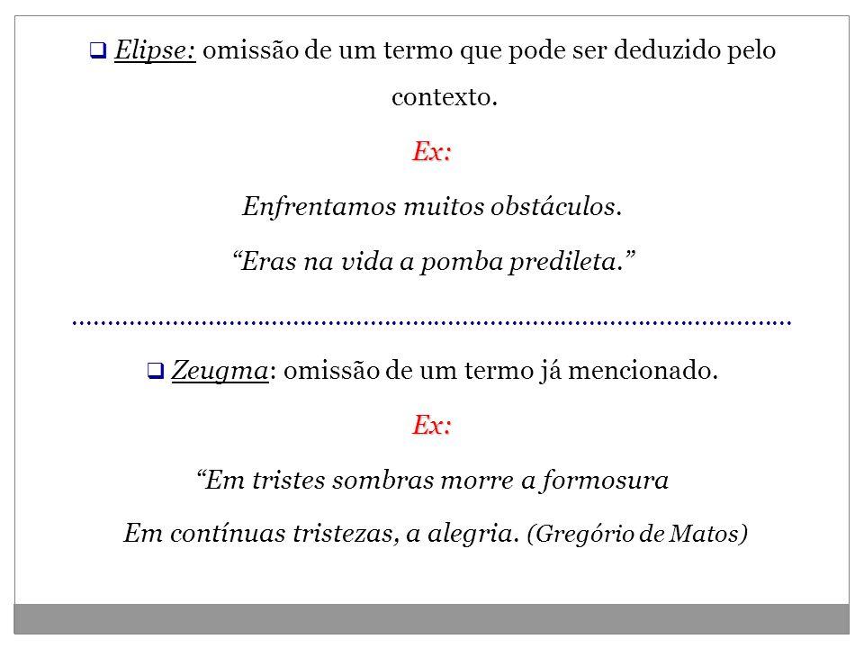 Elipse: omissão de um termo que pode ser deduzido pelo contexto.Ex: Enfrentamos muitos obstáculos. Eras na vida a pomba predileta.....................