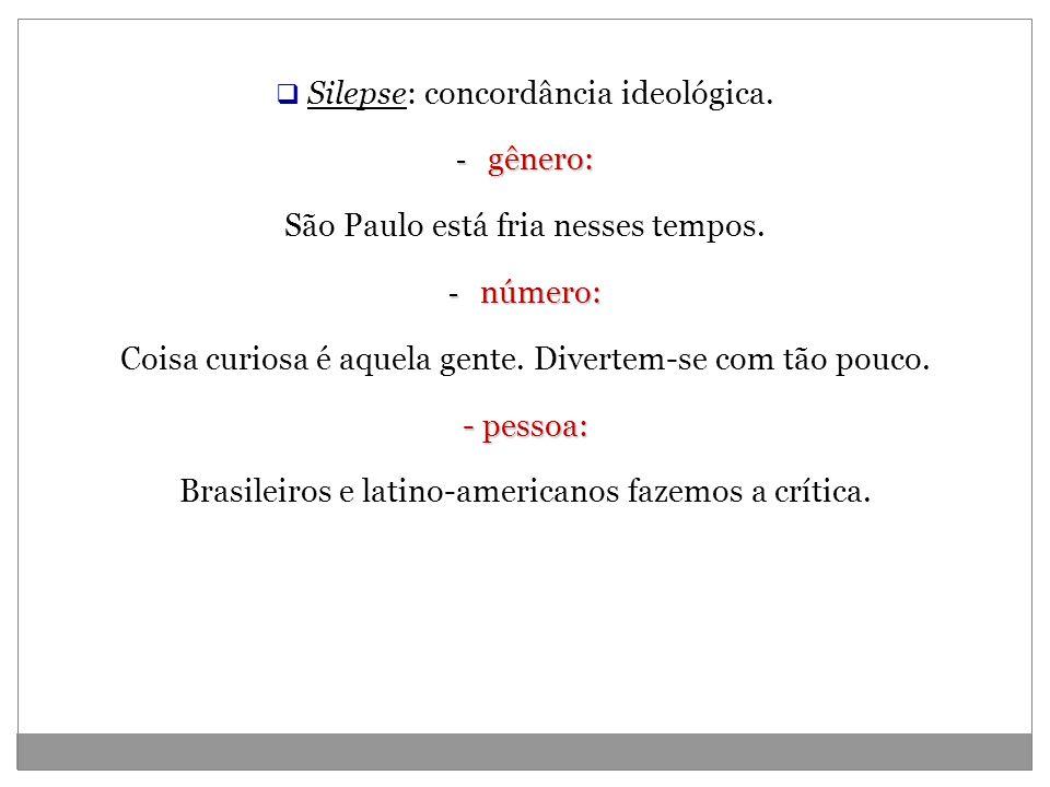 Silepse: concordância ideológica. - gênero: São Paulo está fria nesses tempos. - número: Coisa curiosa é aquela gente. Divertem-se com tão pouco. - pe