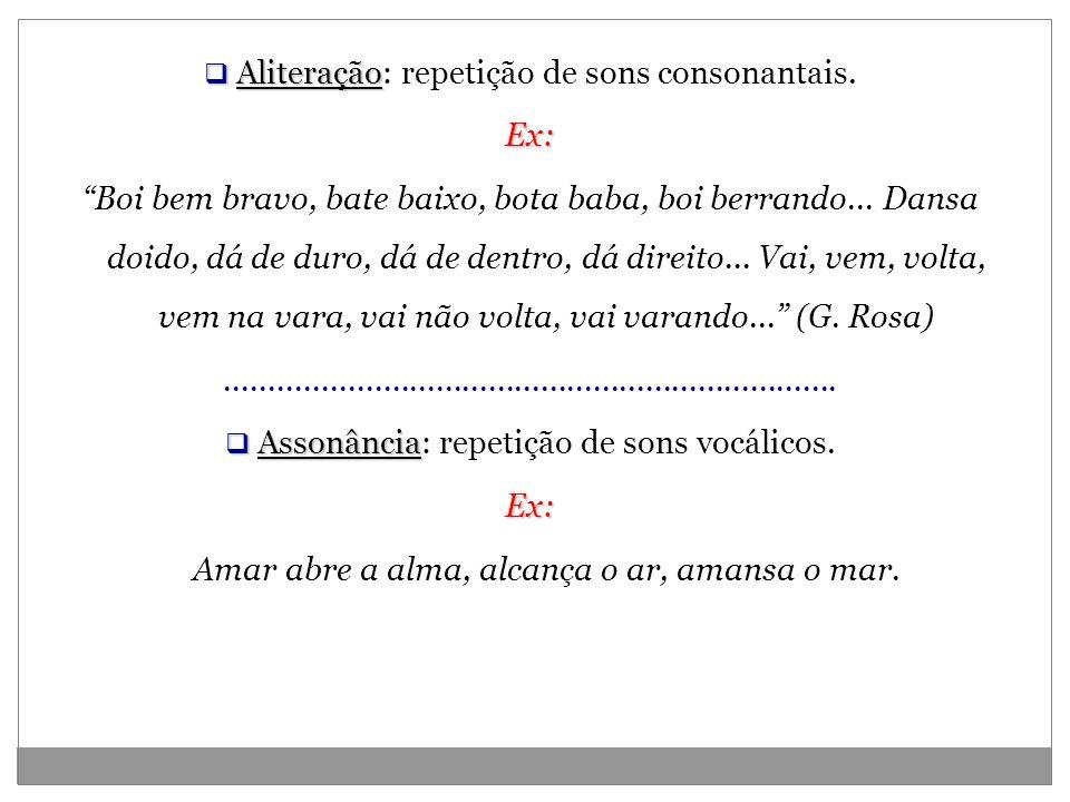 Aliteração Aliteração: repetição de sons consonantais.Ex: Boi bem bravo, bate baixo, bota baba, boi berrando... Dansa doido, dá de duro, dá de dentro,