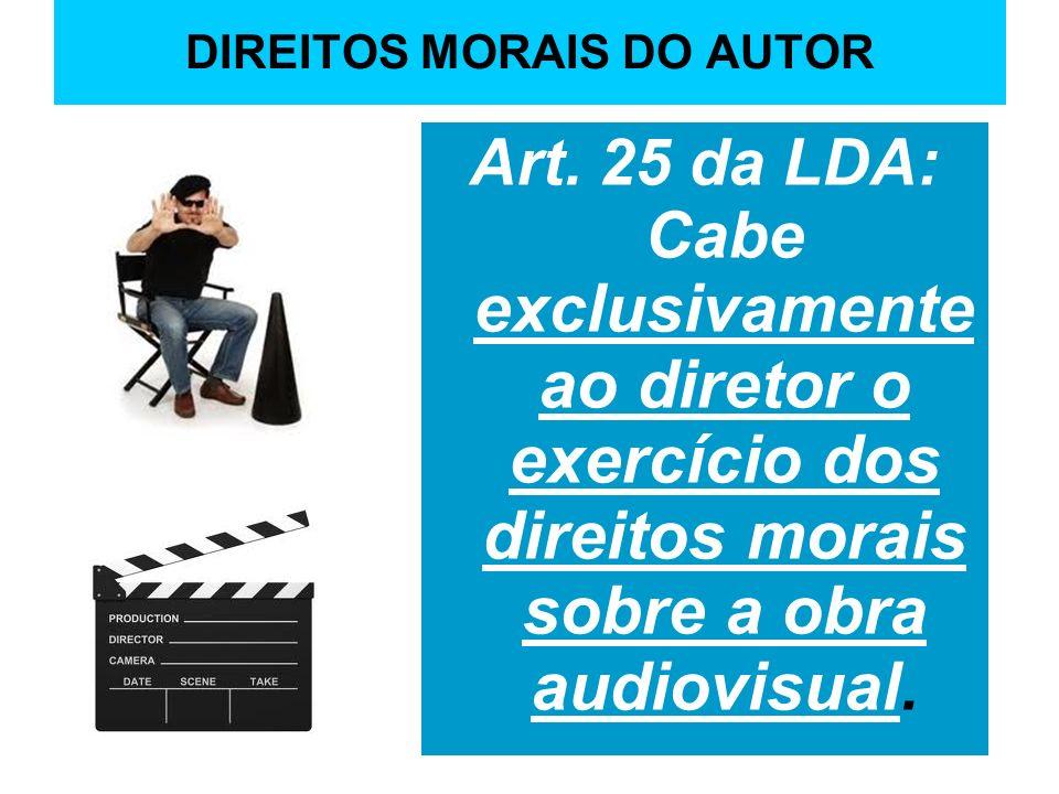 DIREITOS MORAIS DO AUTOR Art. 25 da LDA: Cabe exclusivamente ao diretor o exercício dos direitos morais sobre a obra audiovisual.