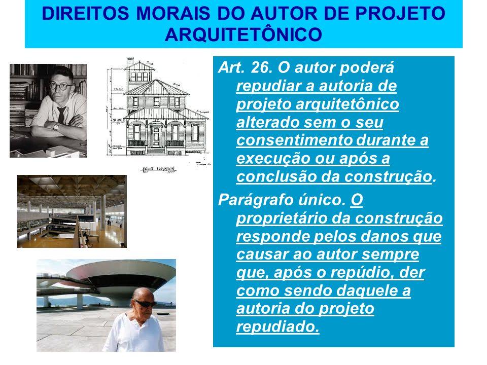 DIREITOS MORAIS DO AUTOR DE PROJETO ARQUITETÔNICO Art. 26. O autor poderá repudiar a autoria de projeto arquitetônico alterado sem o seu consentimento