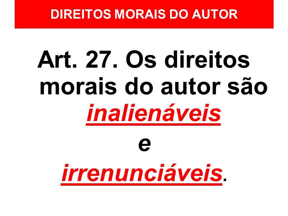 DIREITOS MORAIS DO AUTOR Art. 27. Os direitos morais do autor são inalienáveis e irrenunciáveis.