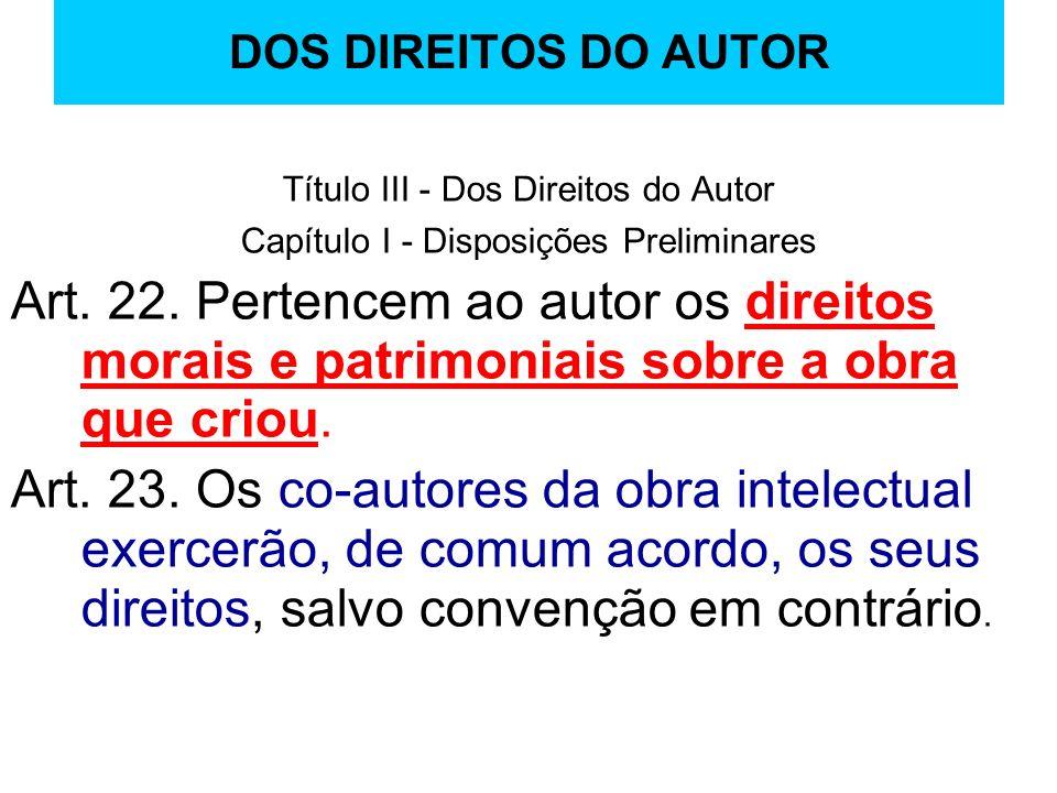 DOS DIREITOS DO AUTOR Título III - Dos Direitos do Autor Capítulo I - Disposições Preliminares Art. 22. Pertencem ao autor os direitos morais e patrim