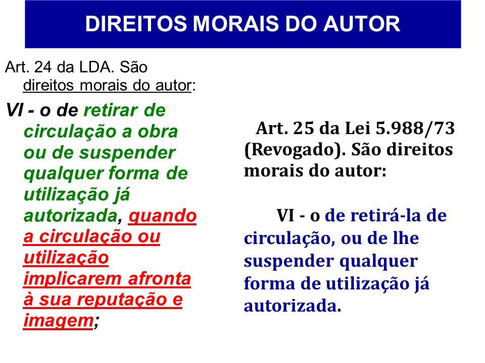 DIREITOS MORAIS DO AUTOR Art. 24 da LDA. São direitos morais do autor: VI - o de retirar de circulação a obra ou de suspender qualquer forma de utiliz