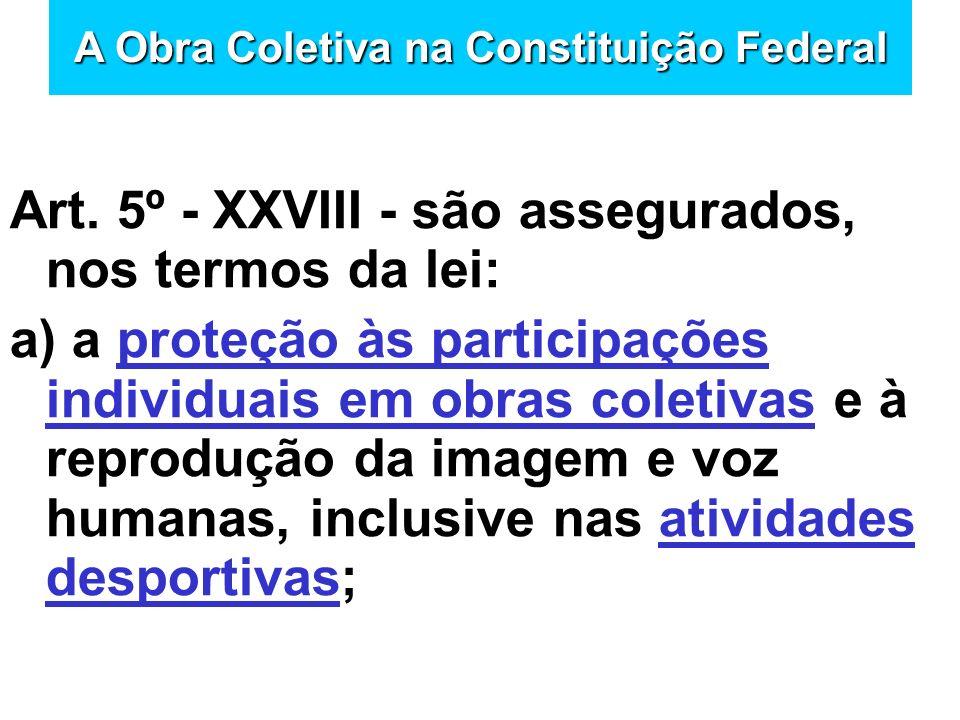 Art. 5º - XXVIII - são assegurados, nos termos da lei: a) a proteção às participações individuais em obras coletivas e à reprodução da imagem e voz hu