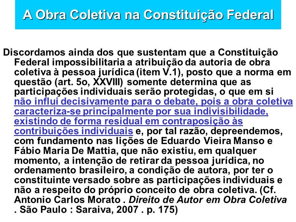 Discordamos ainda dos que sustentam que a Constituição Federal impossibilitaria a atribuição da autoria de obra coletiva à pessoa jurídica (item V.1),