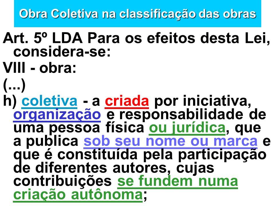 Obra Coletiva na classificação das obras Art. 5º LDA Para os efeitos desta Lei, considera-se: VIII - obra: (...) h) coletiva - a criada por iniciativa