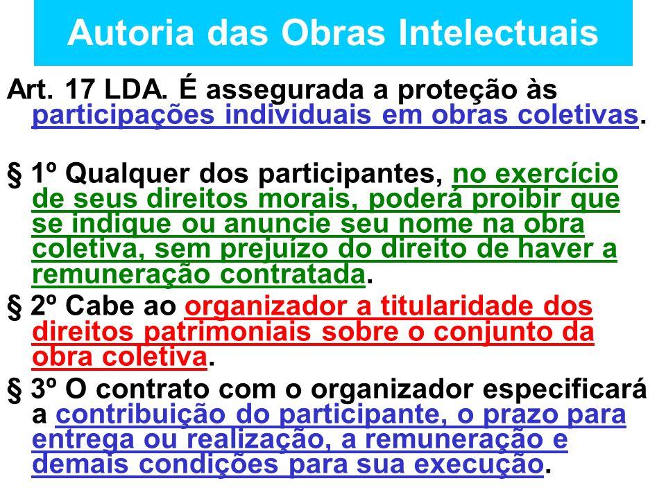 Autoria das Obras Intelectuais Art. 17 LDA. É assegurada a proteção às participações individuais em obras coletivas. § 1º Qualquer dos participantes,
