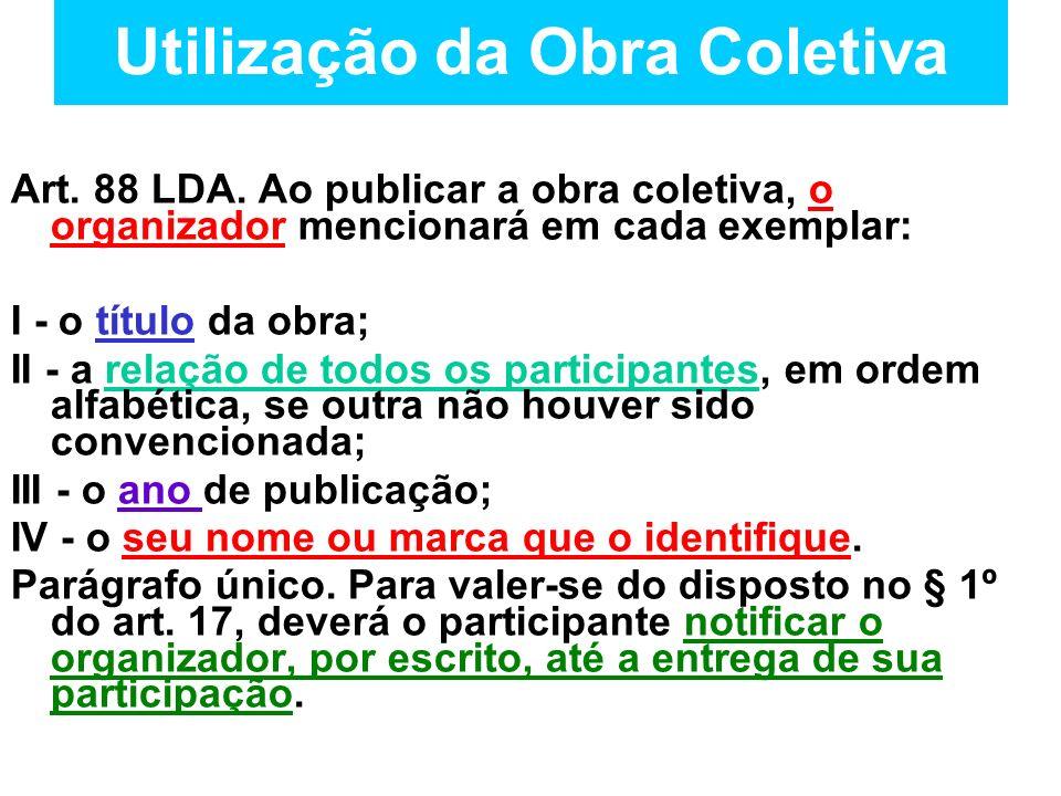 Utilização da Obra Coletiva Art. 88 LDA. Ao publicar a obra coletiva, o organizador mencionará em cada exemplar: I - o título da obra; II - a relação