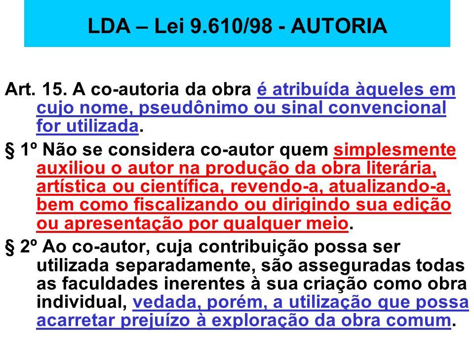 LDA – Lei 9.610/98 - AUTORIA Art. 15. A co-autoria da obra é atribuída àqueles em cujo nome, pseudônimo ou sinal convencional for utilizada. § 1º Não
