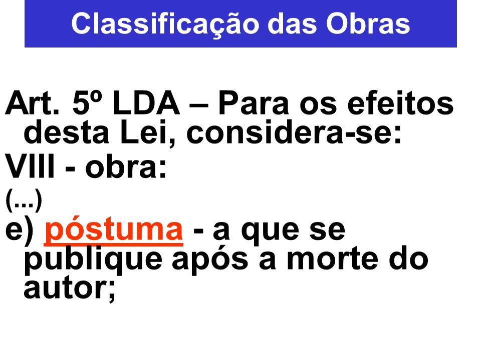 Classificação das Obras Art. 5º LDA – Para os efeitos desta Lei, considera-se: VIII - obra: (...) e) póstuma - a que se publique após a morte do autor