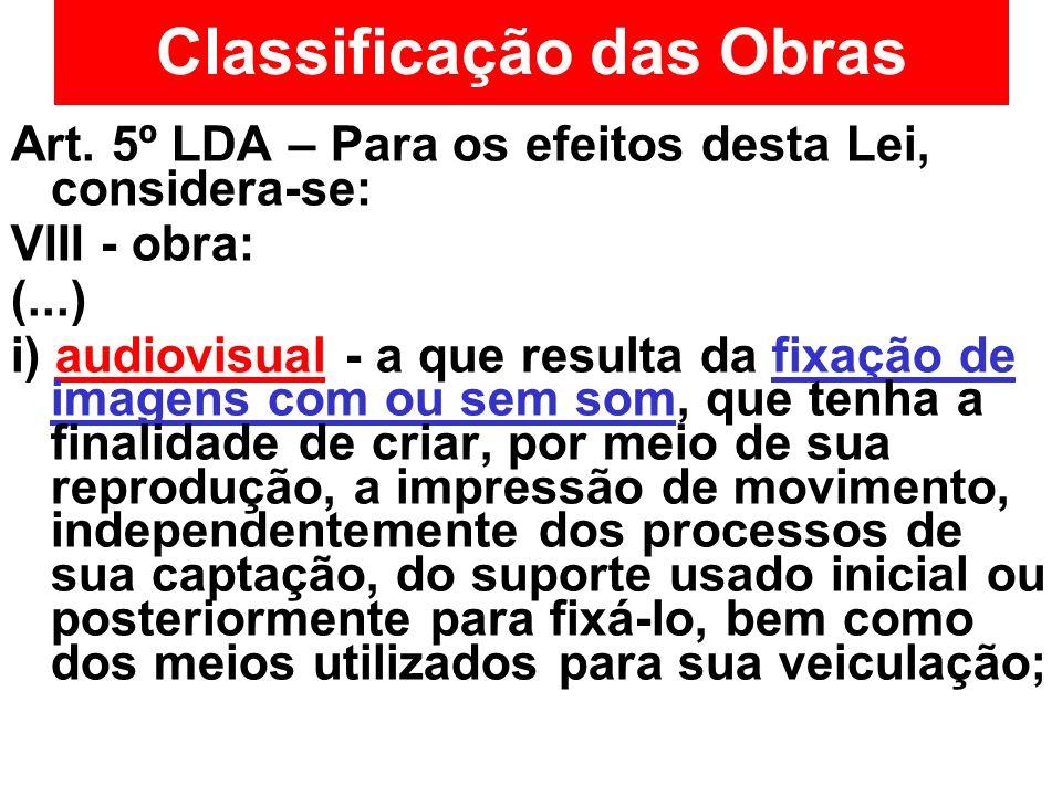 Classificação das Obras Art. 5º LDA – Para os efeitos desta Lei, considera-se: VIII - obra: (...) i) audiovisual - a que resulta da fixação de imagens