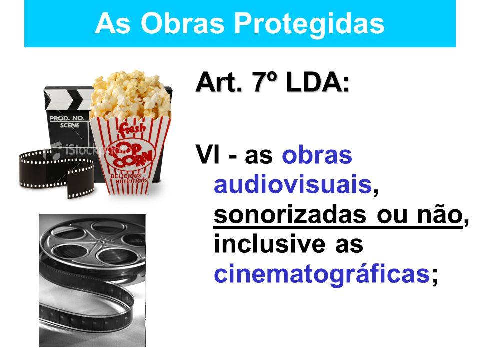 As Obras Protegidas Art. 7º LDA: VI - as obras audiovisuais, sonorizadas ou não, inclusive as cinematográficas;