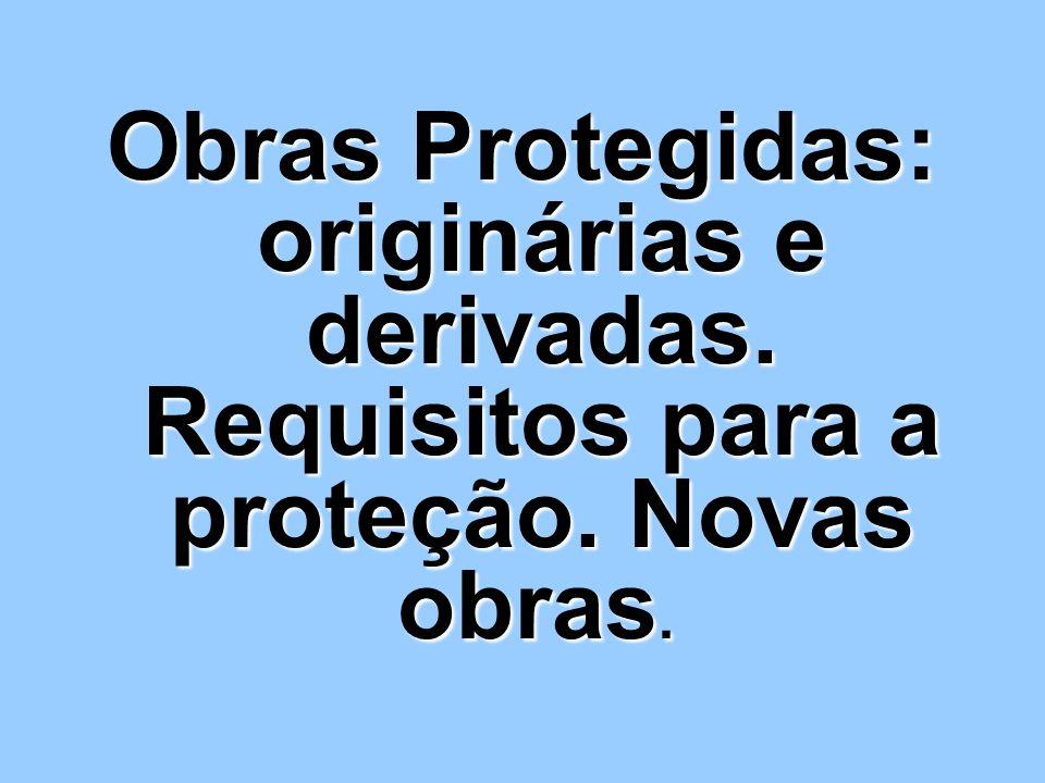 Obras Protegidas: originárias e derivadas. Requisitos para a proteção. Novas obras. Obras Protegidas: originárias e derivadas. Requisitos para a prote