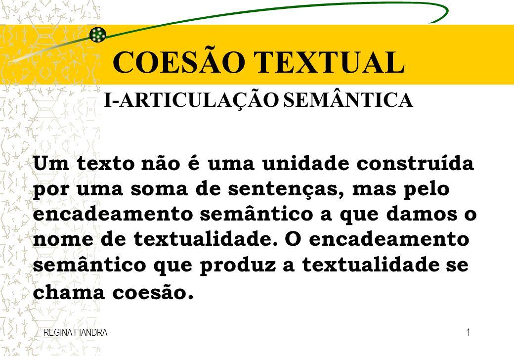 REGINA FIANDRA1 COESÃO TEXTUAL I-ARTICULAÇÃO SEMÂNTICA Um texto não é uma unidade construída por uma soma de sentenças, mas pelo encadeamento semântic