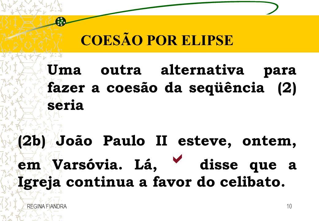 REGINA FIANDRA10 COESÃO POR ELIPSE Uma outra alternativa para fazer a coesão da seqüência (2) seria (2b) João Paulo II esteve, ontem, em Varsóvia. Lá,