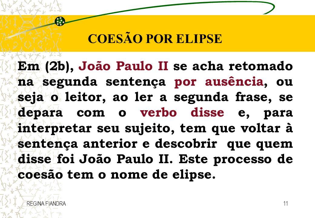 REGINA FIANDRA11 COESÃO POR ELIPSE Em (2b), João Paulo II se acha retomado na segunda sentença por ausência, ou seja o leitor, ao ler a segunda frase,