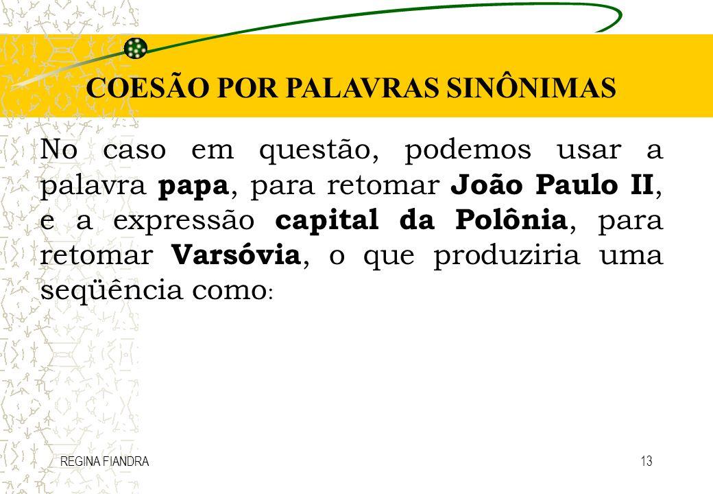 REGINA FIANDRA13 COESÃO POR PALAVRAS SINÔNIMAS No caso em questão, podemos usar a palavra papa, para retomar João Paulo II, e a expressão capital da P