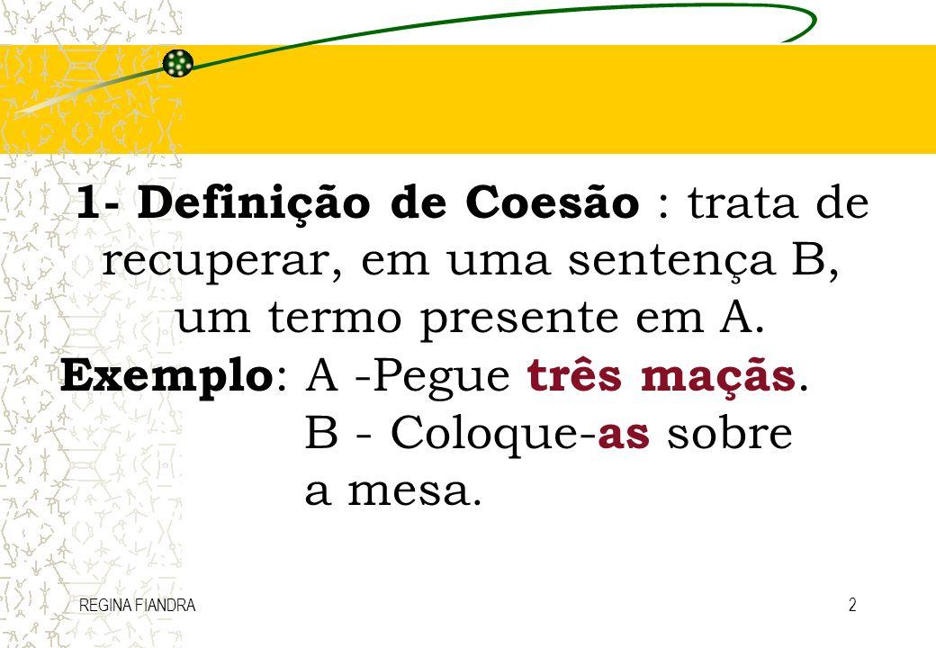 REGINA FIANDRA2 1- Definição de Coesão : trata de recuperar, em uma sentença B, um termo presente em A. Exemplo : A -Pegue três maçãs. B - Coloque- as