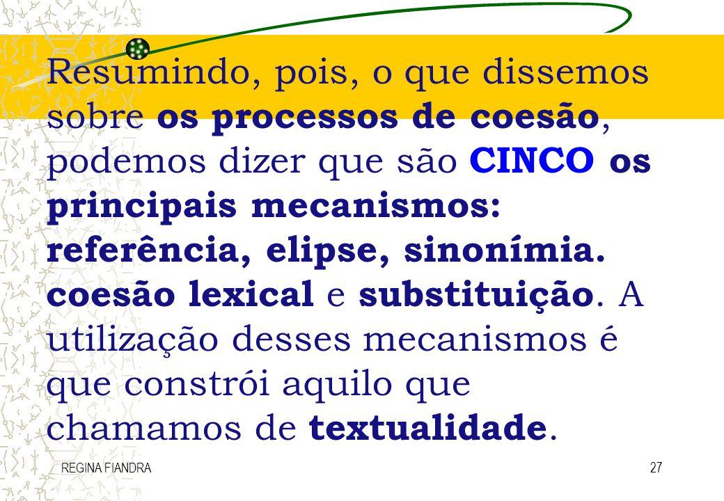 REGINA FIANDRA27 Resumindo, pois, o que dissemos sobre os processos de coesão, podemos dizer que são CINCO os principais mecanismos: referência, elips
