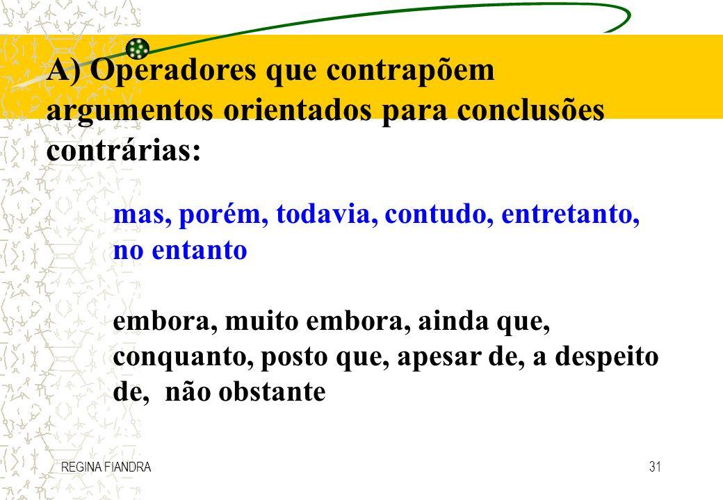 REGINA FIANDRA31 A) Operadores que contrapõem argumentos orientados para conclusões contrárias: mas, porém, todavia, contudo, entretanto, no entanto e
