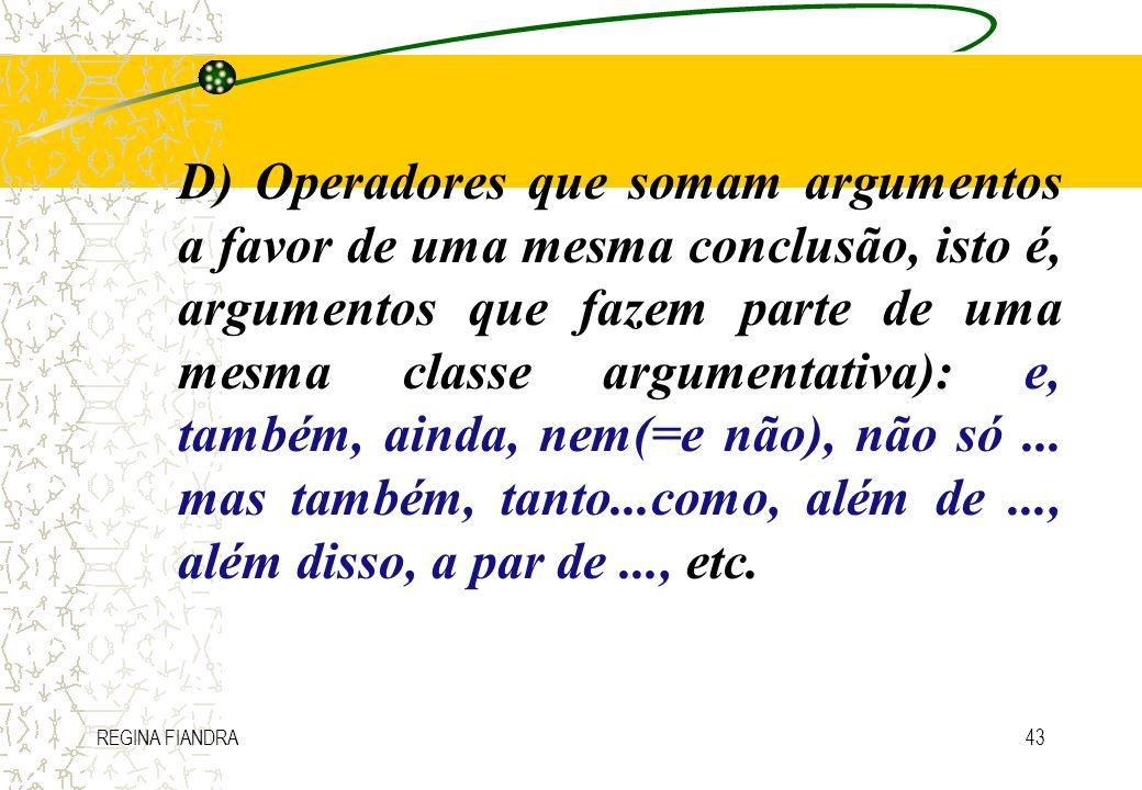 REGINA FIANDRA43 D) Operadores que somam argumentos a favor de uma mesma conclusão, isto é, argumentos que fazem parte de uma mesma classe argumentati