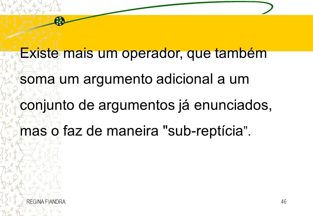REGINA FIANDRA46 Existe mais um operador, que também soma um argumento adicional a um conjunto de argumentos já enunciados, mas o faz de maneira