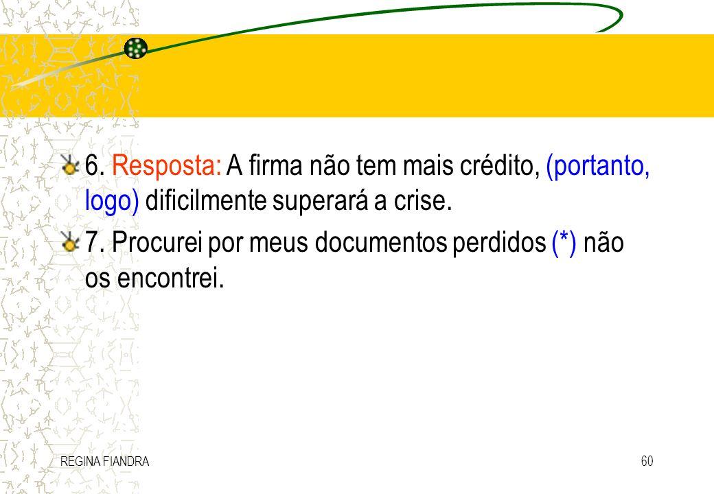 REGINA FIANDRA60 6. Resposta: A firma não tem mais crédito, (portanto, logo) dificilmente superará a crise. 7. Procurei por meus documentos perdidos (
