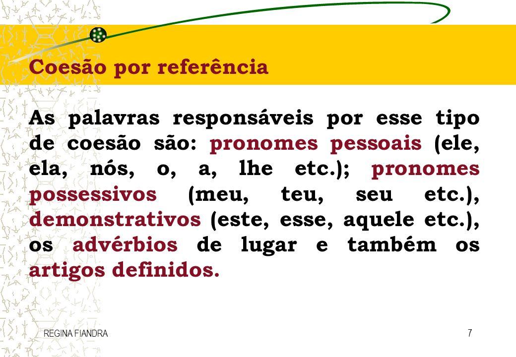 REGINA FIANDRA7 Coesão por referência As palavras responsáveis por esse tipo de coesão são: pronomes pessoais (ele, ela, nós, o, a, lhe etc.); pronome