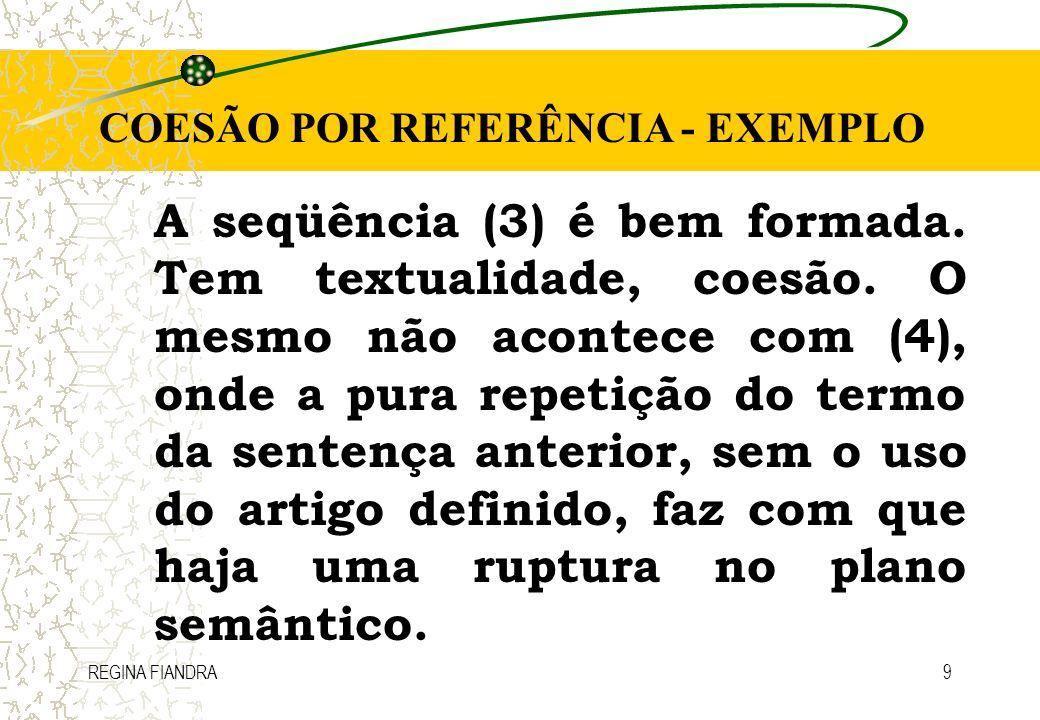 REGINA FIANDRA9 COESÃO POR REFERÊNCIA - EXEMPLO A seqüência (3) é bem formada. Tem textualidade, coesão. O mesmo não acontece com (4), onde a pura rep