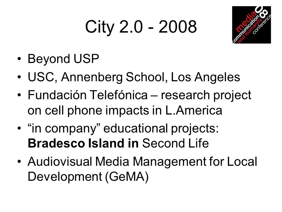 City 2.0 - 2008 Beyond USP USC, Annenberg School, Los Angeles Fundación Telefónica – research project on cell phone impacts in L.America in company ed