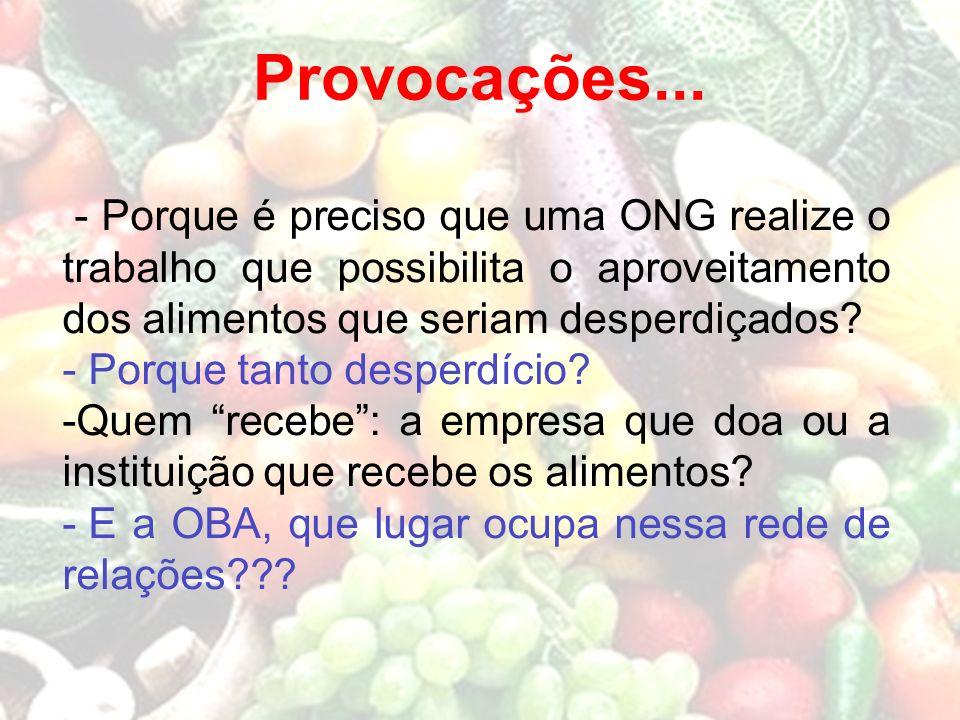 Provocações... - Porque é preciso que uma ONG realize o trabalho que possibilita o aproveitamento dos alimentos que seriam desperdiçados? - Porque tan