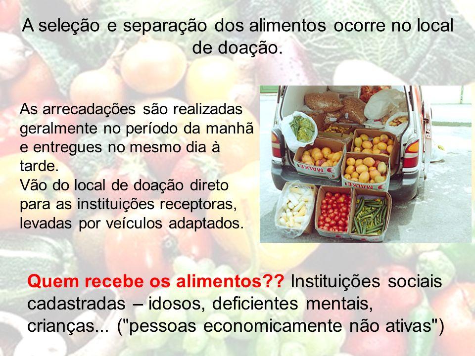 A seleção e separação dos alimentos ocorre no local de doação. Quem recebe os alimentos?? Instituições sociais cadastradas – idosos, deficientes menta