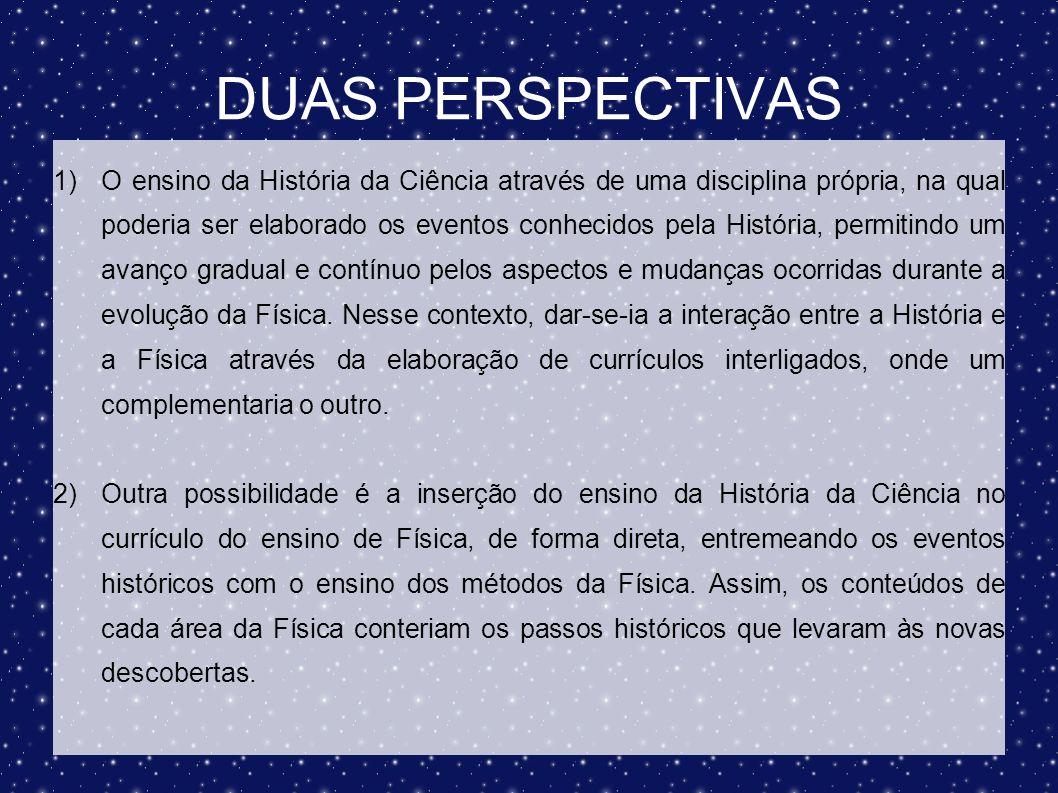 DUAS PERSPECTIVAS 1)O ensino da História da Ciência através de uma disciplina própria, na qual poderia ser elaborado os eventos conhecidos pela Histór